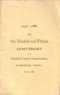 The One Hundred and Fiftieth Anniversary of the Consociations, Fairfield East and Fairfield West, With the Historical Address, and Other Addresses and Proceedings, at the Congregational Church, Fairfield, Conn., June 8, 1885