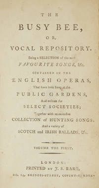The Busy Bee, or Vocal Repository Being a Selection of the most Favourite Songs, &c. Contained in the English Operas, That have been Sung at the Public Gardens, And written for Select Societies; Together with an extensive Collection of Hunting Songs, And a variety of Scotch and Irish Ball