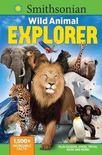 Smithsonian Wild Animal Explorer : 1500+ Incredible Facts, Plus Quizzes, Jokes, Trivia, Maps and...