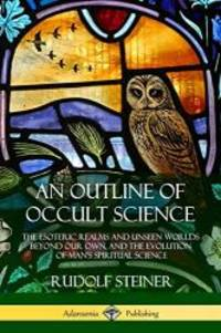 image of An Outline of Occult Science: The Esoteric Realms and Unseen Worlds Beyond Our Own, and the Evolution of Man's Spiritual Science