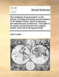 image of Two treatises of government: in the former, the false principles and foundation of Sir Robert Filmer, and his followers, are detected and overthrown. ... original, extent, and end of civil-governmen