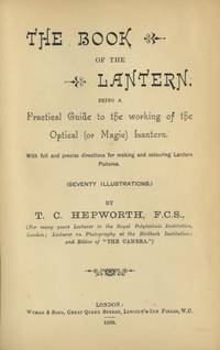THE BOOK OF THE LANTERN.; BEING A PRACTICAL GUIDE TO THE WORKING OF THE OPTICAL (OR MAGIC) LANTERN. WITH FULL AND PRECISE DIRECTIONS FOR MAKING AND COLOURING LANTERN PICTURES