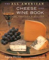 The All American Cheese And Wine Book: Pairings, Profiles & Recipes