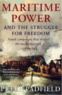 Maritime Power and Struggle for Freedom : Naval Campaigns That Shaped the Modern World 1788-1851 by Peter Padfield - 2005