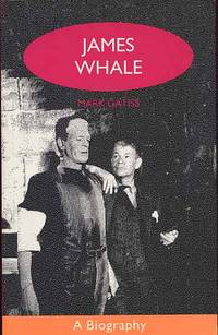 James Whale: A Biography or The Would-Be Gentleman.