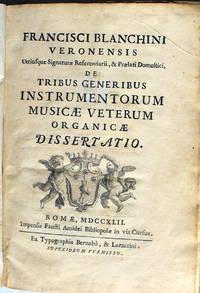 Franciscisci Blanchini Veronensis Utriusque Signaturæ Referendarii, & Prælati Domestici, de Tribus Generius Instrumentorum Musicæ Veterum Organicæ Dissertatio