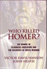 Who Killed Homer? The Demise of the Classical Education and the Recovery of Greek Wisdom