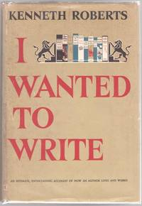 I Wanted to Write by Roberts, Kenneth - 1949