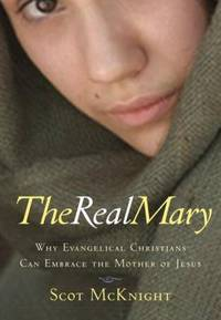 The Real Mary : Why Evangelical Christians Can Embrace the Mother of Jesus