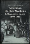 American Rubber Workers & Organized Labor 1900-1941