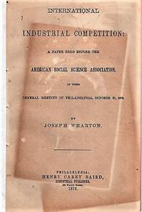 INTERNATIONAL INDUSTRIAL COMPETITION:  A Paper Read before the American Social Science Association, at their General Meeting in Philadelphia, October 27, 1870