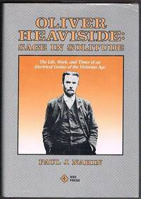Oliver Heaviside: Sage in Solitude. The Life, Work, and Times of an Electrical Genius of the...