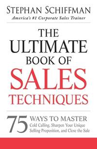 The Ultimate Book of Sales Techniques : 75 Ways to Master Cold Calling  Sharpen Your Unique Selling Proposition  and Close the Sale
