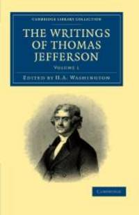 The Writings of Thomas Jefferson: Being his Autobiography, Correspondence, Reports, Messages, Addresses, and Other Writings, Official and Private ... Library Collection - North American History) by Thomas Jefferson - 2011-09-22