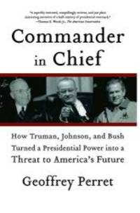 image of Commander in Chief: How Truman, Johnson, and Bush Turned a Presidential Power into a Threat to America's Future