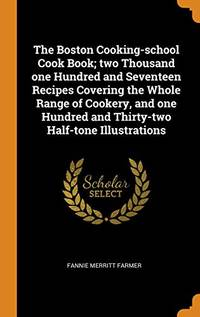 image of The Boston Cooking-School Cook Book; Two Thousand One Hundred and Seventeen Recipes Covering the Whole Range of Cookery, and One Hundred and Thirty-Two Half-Tone Illustrations