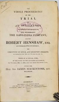 image of The whole proceedings on the trial of an information exhibited at the instance of the Honourable the East-India Company, against Robert Henshaw, Esq., custom master of Bombay, for corruption in office, and receiving presents, in violation of the Act 33 Geo. III, Cap. 52. Tried by a special jury, in the Court of the Recorder of Bombay, on Tuesday, Nov. 5, 1805, and the three following days, before the Hon. Sir James Mackintosh, knt., recorder
