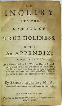 AN INQUIRY INTO THE NATURE OF TRUE HOLINESS.  WITH AN APPENDIX; CONTAINING AN ANSWER TO THE REV. MR. WILLIAM HART'S REMARKS ON PRESIDENT EDWARDS'S DISSERTATION ON THE NATURE OF TRUE VIRTUE: AND BRIEF REMARKS ON SOME THINGS THE REV. MR. MATHER HAS LATELY PUBLISHED. ALSO AN ANSWER TO THE REV. MR. HEMMENWAY'S VINDICATION, &C. BY SAMUEL HOPKINS, M.A. PASTOR OF THE FIRST CONGREGATIONAL CHURCH IN NEWPORT