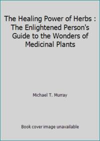 image of The Healing Power of Herbs : The Enlightened Person's Guide to the Wonders of Medicinal Plants