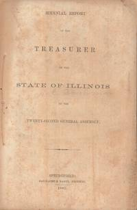 Biennial Report of the Treasurer of the State of Illinois to the  Twenty-Second General Assembly