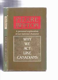 Why We Act Like Canadians -A Personal Exploration of Our National Character ---a Signed Copy ---by Pierre Berton