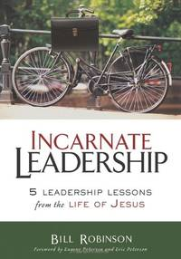 The Incarnate Leadership: 5 Leadership Lessons from the Life of Jesus by Robinson, Bill