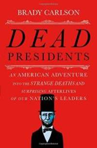 Dead Presidents: An American Adventure into the Strange Deaths and Surprising Afterlives of Our...