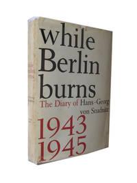 While Berlin Burns. The Diary of Hans-Georg von Studnitz, 1943-1945
