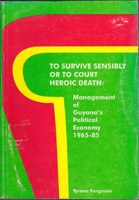 image of To Survive Sensibly or to Court Heroic Death: Management of Guyana's Political Economy, 1965-85