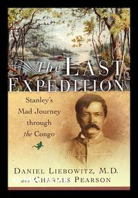The Last Expedition : Stanley's Mad Journey through the Congo / Daniel Liebowitz and Charles...