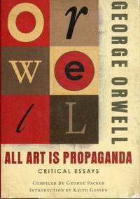 ALL ART IS PROPAGANDA: CRITICAL ESSAYS ... Compiled by George Packer with an Introduction by Keith Gessen