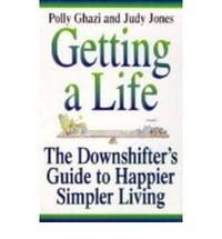 Getting A Life: J: The Downshifting Guide to Happier, Simpler Living