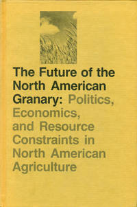 THE FUTURE OF THE NORTH AMERICAN GRANARY: POLITICS, ECONOMICS, AND RESOURCE CONSTRAINTS IN NORTH AMERICAN AGRICULTURE