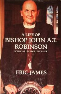 A Life of Bishop John A.T. Robinson: Scholar- Pastor- Prophet