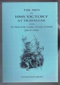 The Men of HMS Victory at Trafalgar including The Muster Roll of HMS Victory, Casualties,Parliamentary \\grant, Prize Mone, Lloyd's Patriotic Fund Rewards,Medals, Pay Rates
