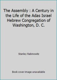 The Assembly : A Century in the Life of the Adas Israel Hebrew Congregation of Washington, D. C.