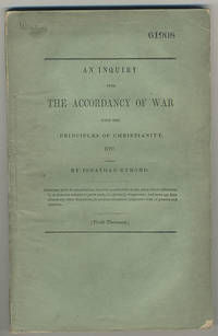 An inquiry into the accordancy of war with the principles of Christianity, and the examination of the philosophical reasoning by which it is defended. With observations on some of the causes of war and on some of its effects.