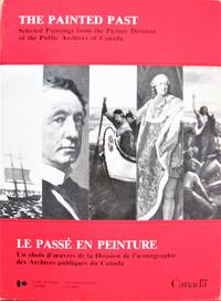 image of The Painted Past. Selected Paintings From the Picture Division of the Public Archives of Canada. Le Passe En Peinture
