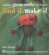 image of Find It, Make It: Outdoor Green Crafts for Children : 35 step-by-step projects using found and natural Materials