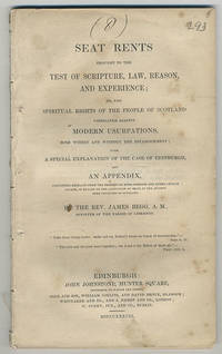 Seat rents brought to the test of scripture, law, reason, and experience; or, the spiritual rights of the people of Scotland vindicated against modern usurpations, both within and without the establishment; with a special explanation of the case of Edinburgh, and an appendix, containing extracts from the records of Kirk-sessions and other Church courts, in regard to the allocation of seats in the ancient free Churches of Scotland.. By the Rev. James Begg, A.M., minister of the parish of Liberton.