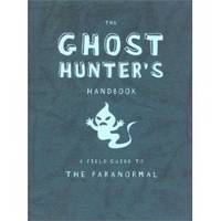 THE GHOST HUNTER'S HANDBOOK A Field Guide to the Paranormal