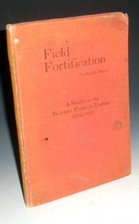 Field Fortification; a Study of the Western front in Europe, 1914-1916