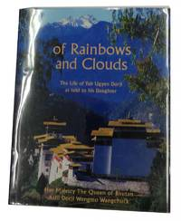 Of Rainbows and Clouds: The Life of Yab Ugyen Dorji as told to his Daughter, Her Majesty the...