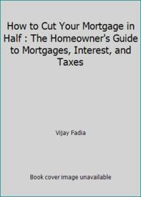 How to Cut Your Mortgage in Half : The Homeowner's Guide to Mortgages, Interest, and Taxes