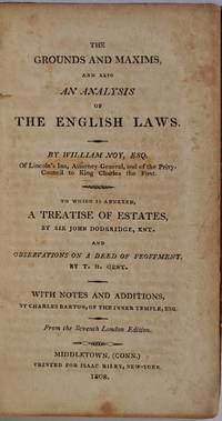 THE GROUNDS AND MAXIMS, AND ALSO AN ALALYSIS OF THE ENGLISH LAWS.  To Which is Annexed, A Treatise of Estates, by Sir John Dederidge, Knt. and Observations on a Deed of Feoffment by T. H. Gent by  William Noy - First American edition - 1808 - from Kurt Gippert Bookseller (ABAA) and Biblio.com