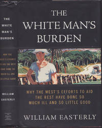 image of The White Man's Burden: Why the West's Efforts to Aid the Rest Have Done So  Much Ill and So Little Good