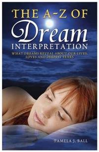 The A - Z of Dream Interpretation: What Dreams Reveal About Your Life, Loves and Deepest Fears