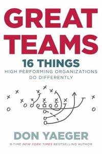 Great Teams : 16 Things High Performing Organizations Do Differently