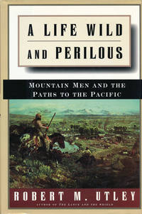 A Life Wild and Perilous  Mountain Men and the Paths to the Pacific