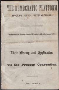 The Democratic Platform For 50 Years. The Immortal Kentucky and Virginia Resolutions of 1798,...
